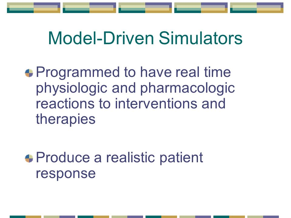 Model-Driven Simulators Programmed to have real time physiologic and pharmacologic reactions to interventions and therapies Produce a realistic patient response