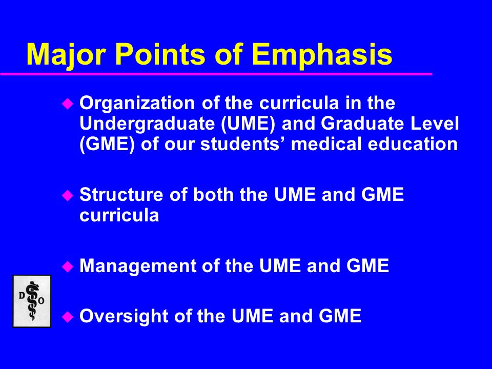 Major Points of Emphasis u Organization of the curricula in the Undergraduate (UME) and Graduate Level (GME) of our students medical education u Structure of both the UME and GME curricula u Management of the UME and GME u Oversight of the UME and GME
