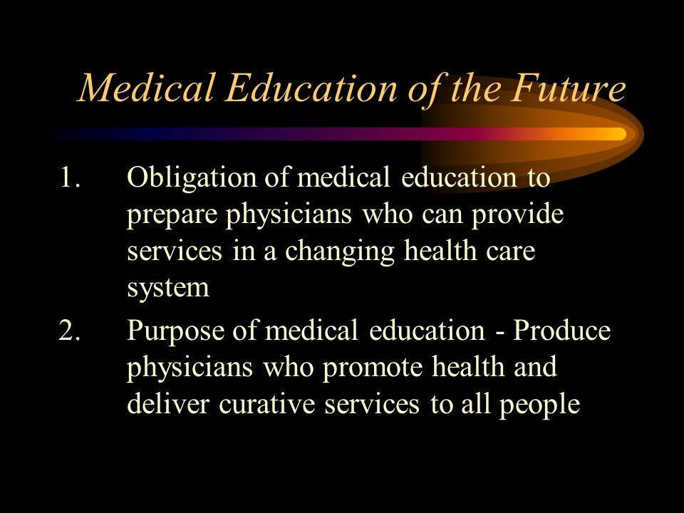 Medical Education of the Future 1.Obligation of medical education to prepare physicians who can provide services in a changing health care system 2.Purpose of medical education - Produce physicians who promote health and deliver curative services to all people