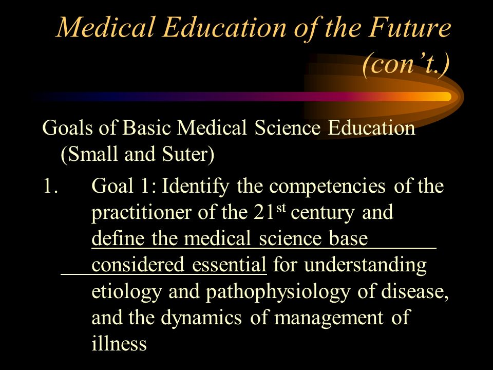 Medical Education of the Future (cont.) Goals of Basic Medical Science Education (Small and Suter) 1.Goal 1: Identify the competencies of the practitioner of the 21 st century and define the medical science base considered essential for understanding etiology and pathophysiology of disease, and the dynamics of management of illness