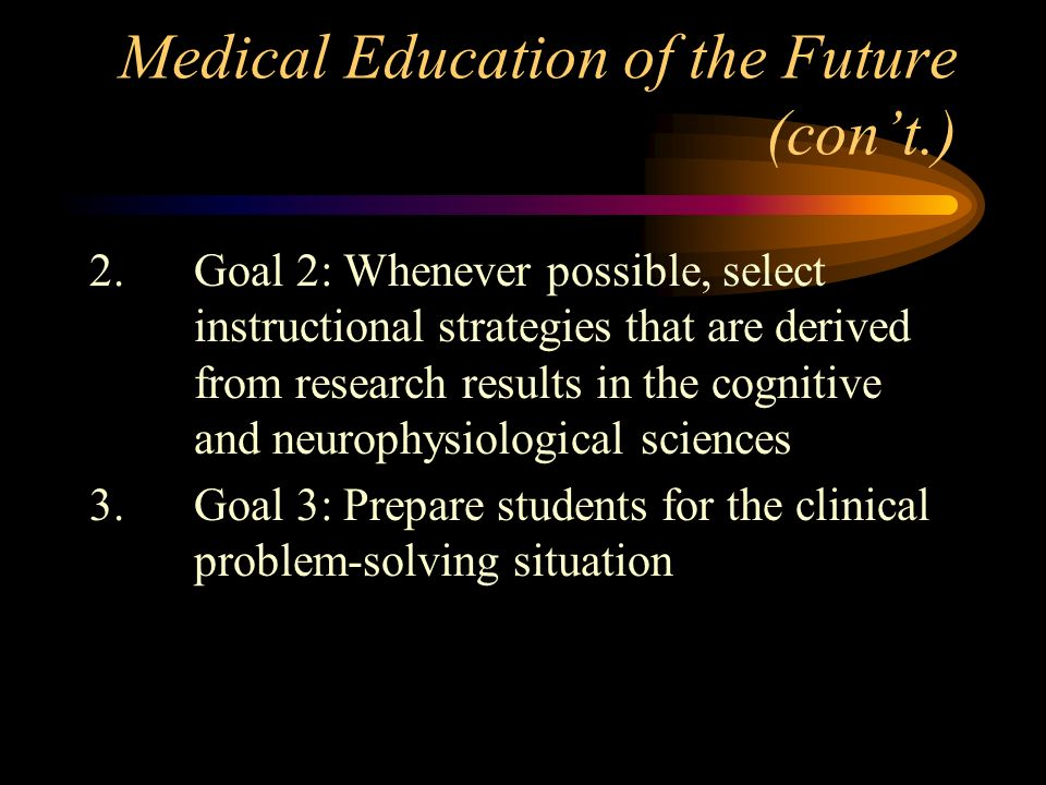 Medical Education of the Future (cont.) 2.Goal 2: Whenever possible, select instructional strategies that are derived from research results in the cognitive and neurophysiological sciences 3.Goal 3: Prepare students for the clinical problem-solving situation