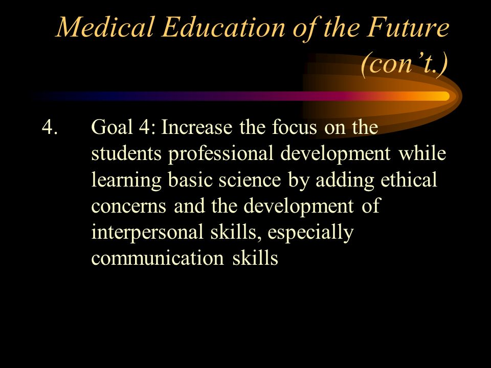 Medical Education of the Future (cont.) 4.Goal 4: Increase the focus on the students professional development while learning basic science by adding e
