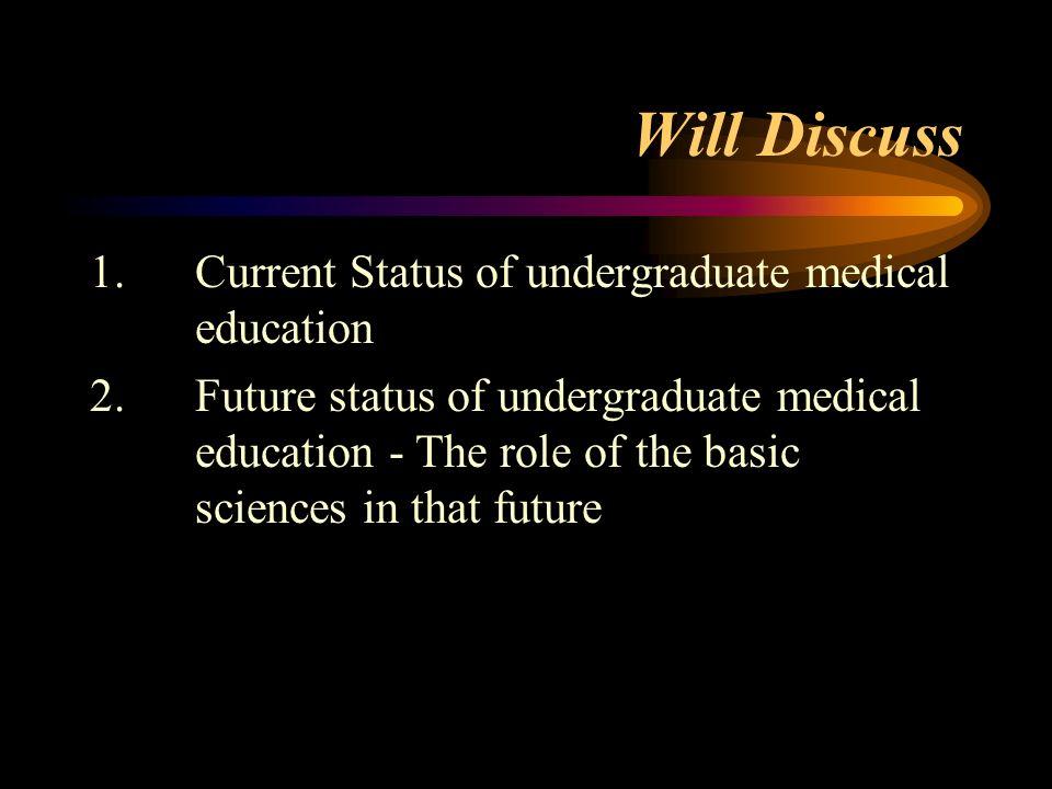 Will Discuss 1.Current Status of undergraduate medical education 2.Future status of undergraduate medical education - The role of the basic sciences i
