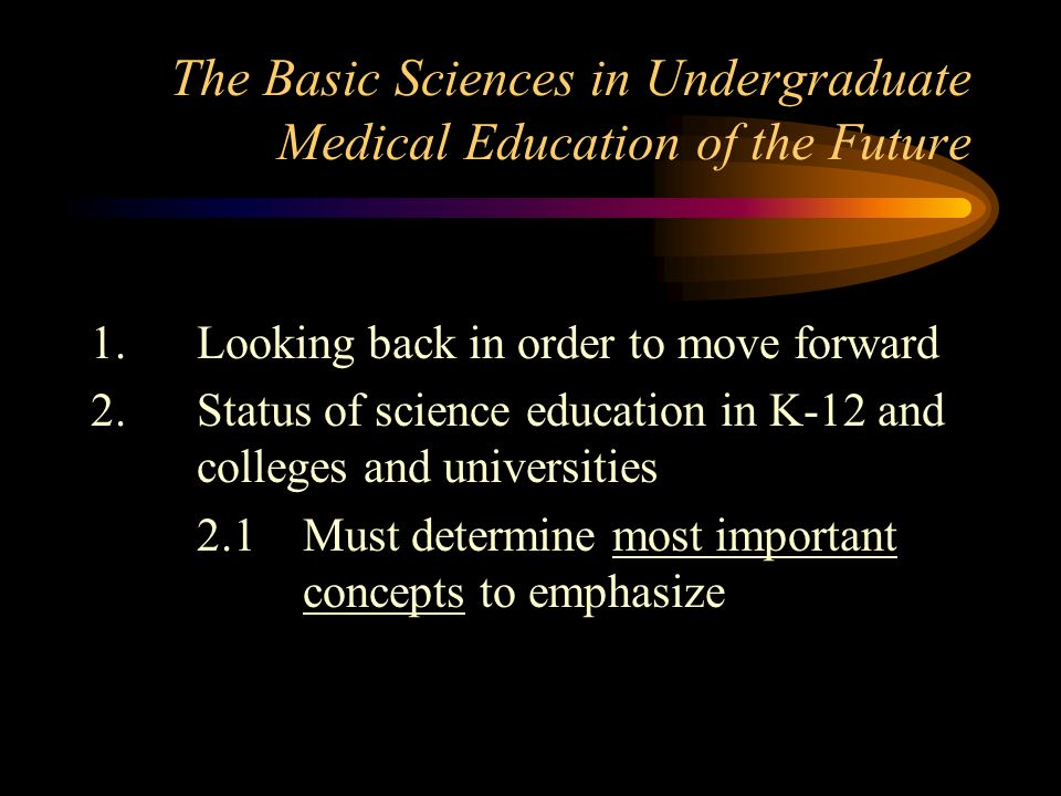 The Basic Sciences in Undergraduate Medical Education of the Future 1.Looking back in order to move forward 2.Status of science education in K-12 and colleges and universities 2.1Must determine most important concepts to emphasize