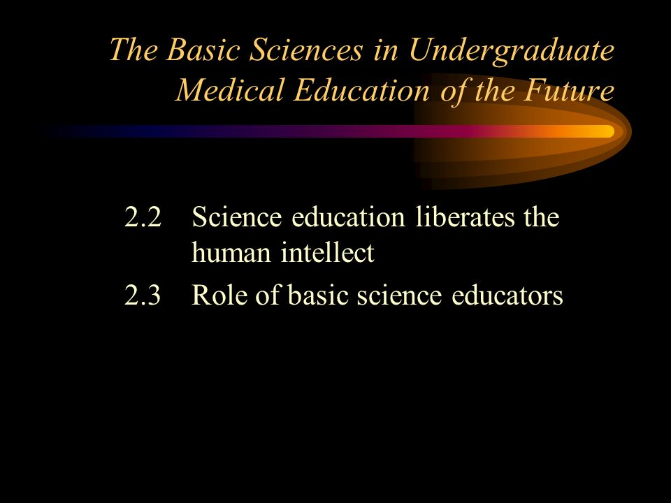The Basic Sciences in Undergraduate Medical Education of the Future 2.2Science education liberates the human intellect 2.3Role of basic science educat