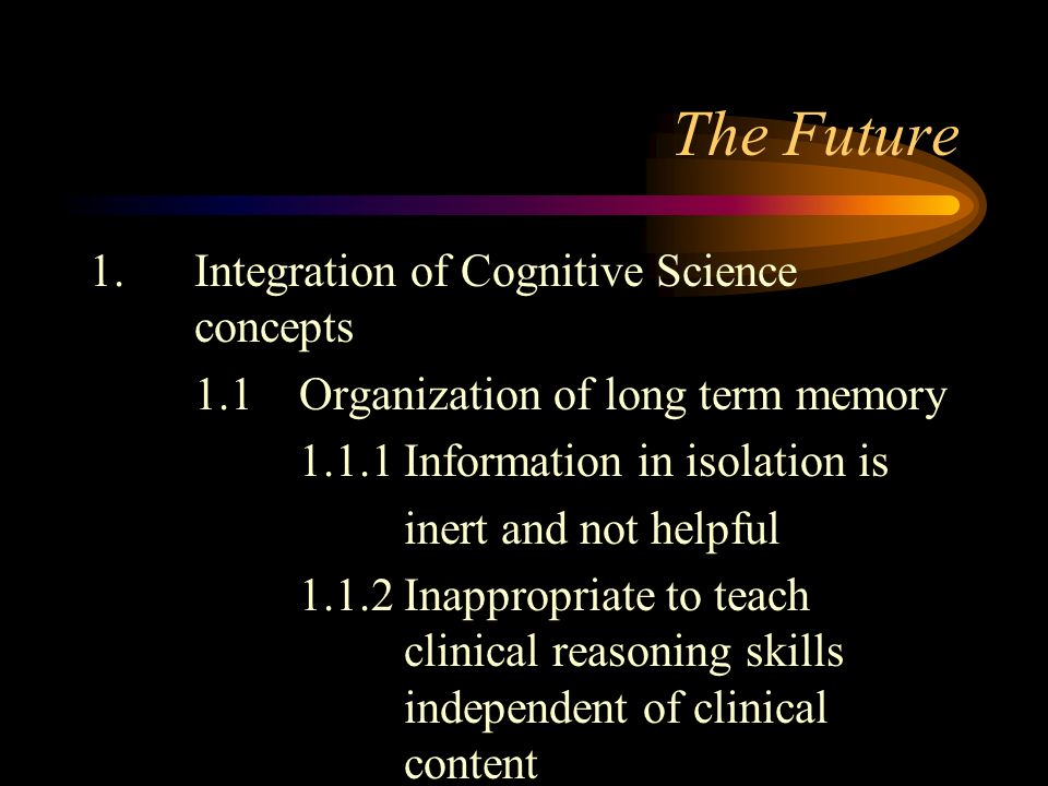 The Future 1.Integration of Cognitive Science concepts 1.1Organization of long term memory 1.1.1Information in isolation is inert and not helpful 1.1.2Inappropriate to teach clinical reasoning skills independent of clinical content