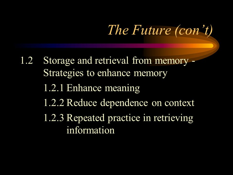 The Future (cont) 1.2Storage and retrieval from memory - Strategies to enhance memory 1.2.1Enhance meaning 1.2.2Reduce dependence on context 1.2.3Repeated practice in retrieving information