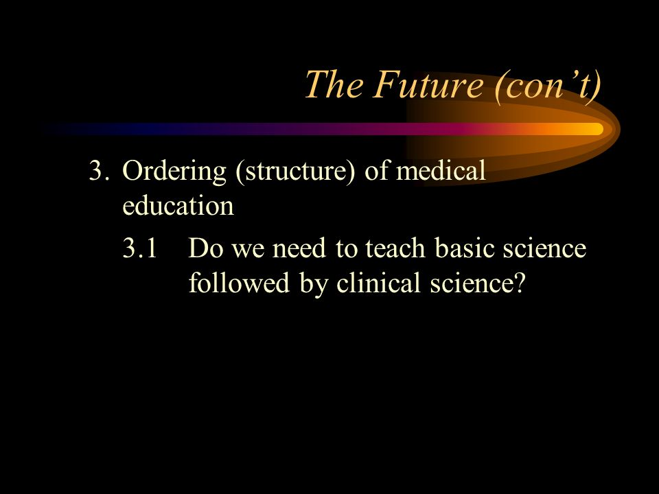 The Future (cont) 3.Ordering (structure) of medical education 3.1Do we need to teach basic science followed by clinical science