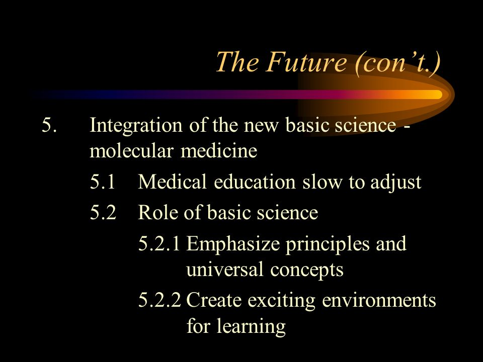 The Future (cont.) 5.Integration of the new basic science - molecular medicine 5.1Medical education slow to adjust 5.2Role of basic science 5.2.1Emphasize principles and universal concepts 5.2.2Create exciting environments for learning
