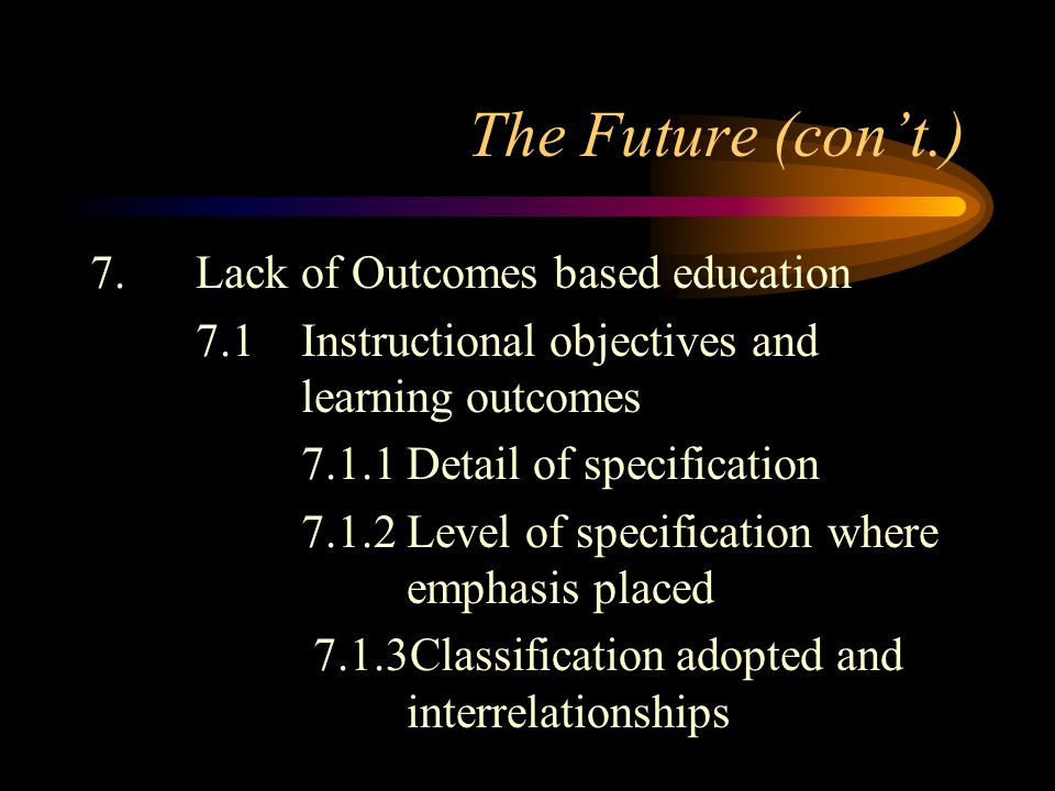 The Future (cont.) 7.Lack of Outcomes based education 7.1Instructional objectives and learning outcomes 7.1.1Detail of specification 7.1.2Level of specification where emphasis placed 7.1.3Classification adopted and interrelationships