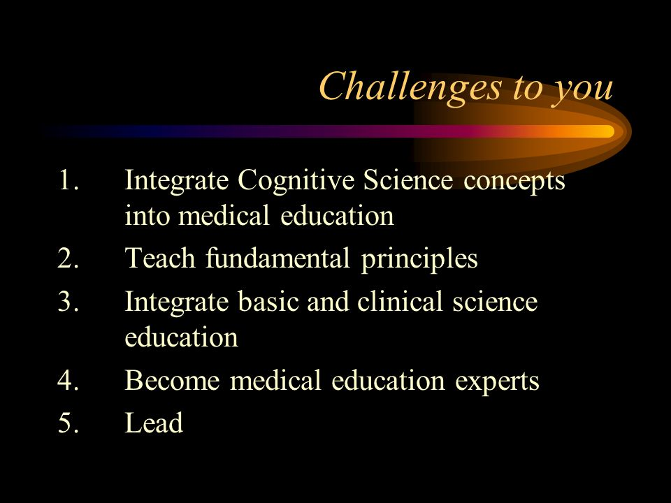 Challenges to you 1.Integrate Cognitive Science concepts into medical education 2.Teach fundamental principles 3.Integrate basic and clinical science education 4.Become medical education experts 5.Lead