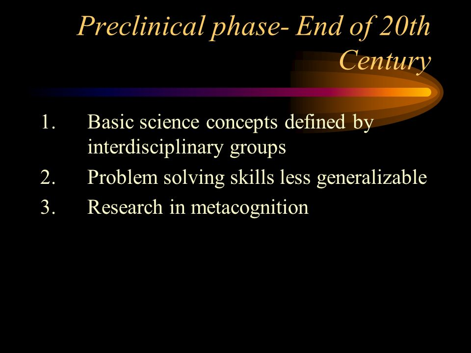 Preclinical phase- End of 20th Century 1.Basic science concepts defined by interdisciplinary groups 2.Problem solving skills less generalizable 3.Research in metacognition