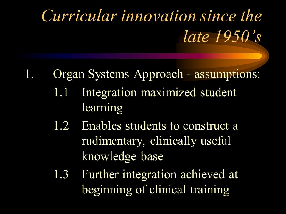 Curricular innovation since the late 1950s 1.Organ Systems Approach - assumptions: 1.1Integration maximized student learning 1.2Enables students to co