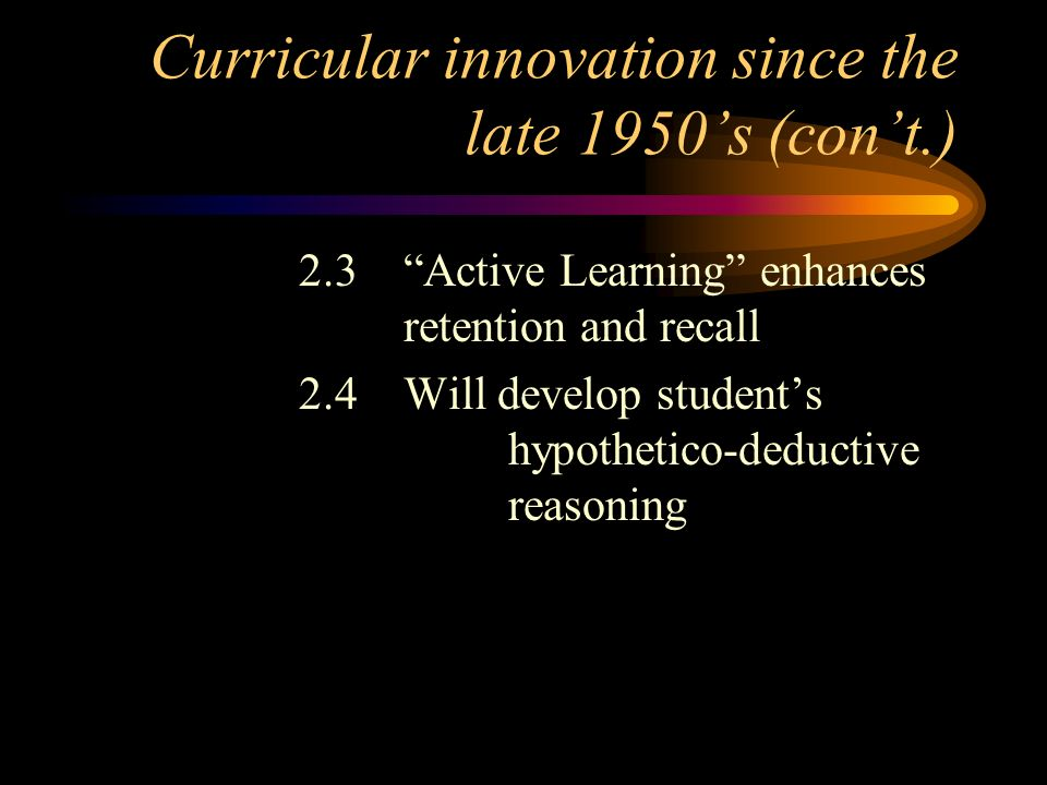 Curricular innovation since the late 1950s (cont.) 2.3Active Learning enhances retention and recall 2.4Will develop students hypothetico-deductive rea
