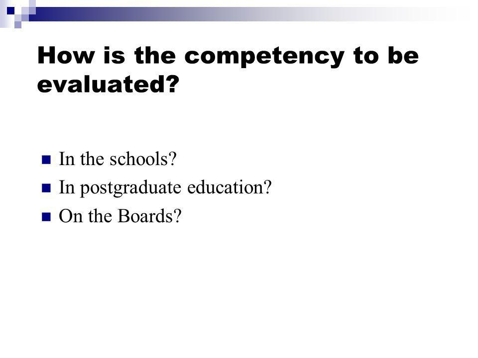 How is the competency to be evaluated In the schools In postgraduate education On the Boards