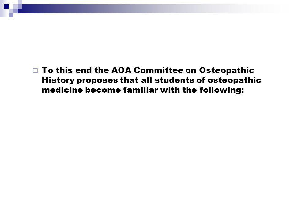 To this end the AOA Committee on Osteopathic History proposes that all students of osteopathic medicine become familiar with the following: