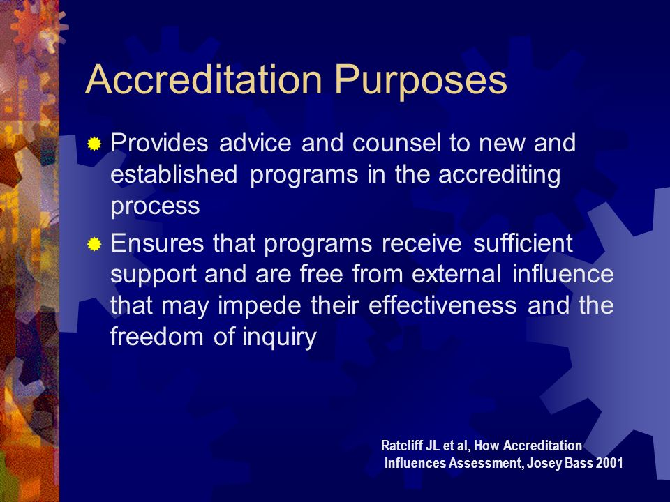 Accreditation Purposes Provides advice and counsel to new and established programs in the accrediting process Ensures that programs receive sufficient support and are free from external influence that may impede their effectiveness and the freedom of inquiry Ratcliff JL et al, How Accreditation Influences Assessment, Josey Bass 2001