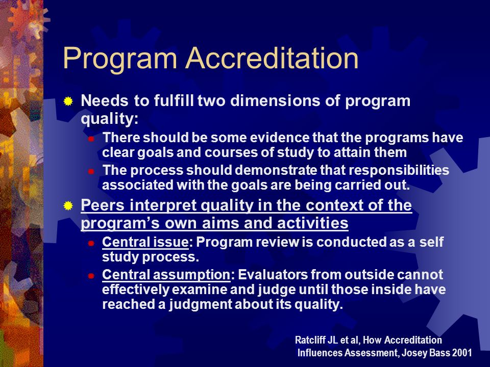 Program Accreditation Needs to fulfill two dimensions of program quality: There should be some evidence that the programs have clear goals and courses of study to attain them The process should demonstrate that responsibilities associated with the goals are being carried out.