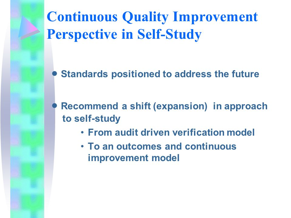 Continuous Quality Improvement Perspective in Self-Study Standards positioned to address the future Recommend a shift (expansion) in approach to self-study From audit driven verification model To an outcomes and continuous improvement model