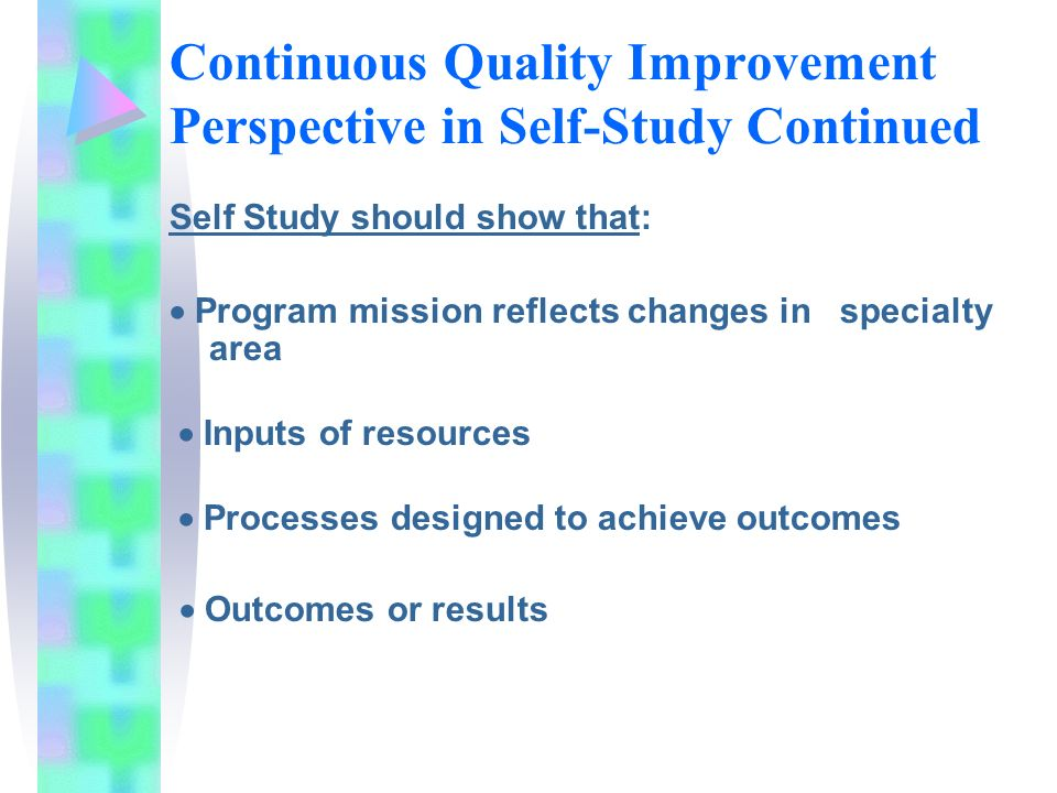 Continuous Quality Improvement Perspective in Self-Study Continued Self Study should show that: Program mission reflects changes in specialty area Inputs of resources Processes designed to achieve outcomes Outcomes or results