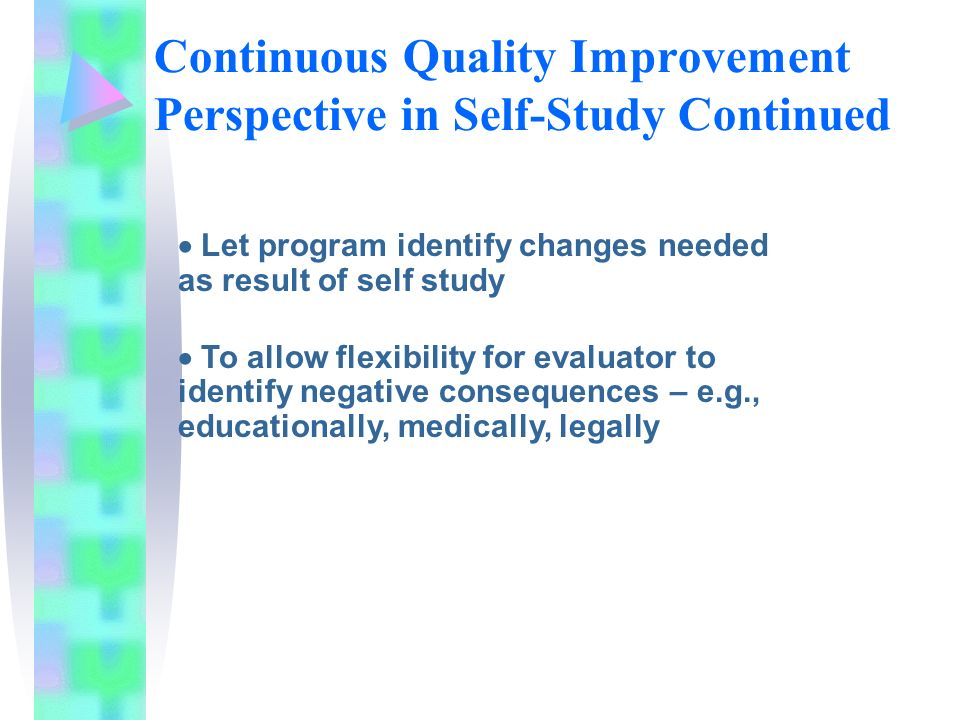 Continuous Quality Improvement Perspective in Self-Study Continued Let program identify changes needed as result of self study To allow flexibility for evaluator to identify negative consequences – e.g., educationally, medically, legally