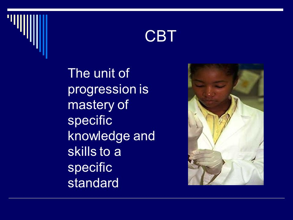 CBT The unit of progression is mastery of specific knowledge and skills to a specific standard