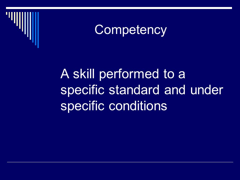 Competency A skill performed to a specific standard and under specific conditions