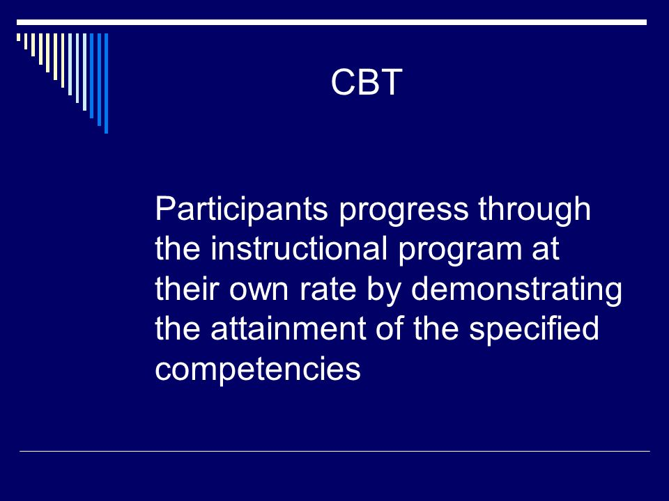 CBT Participants progress through the instructional program at their own rate by demonstrating the attainment of the specified competencies