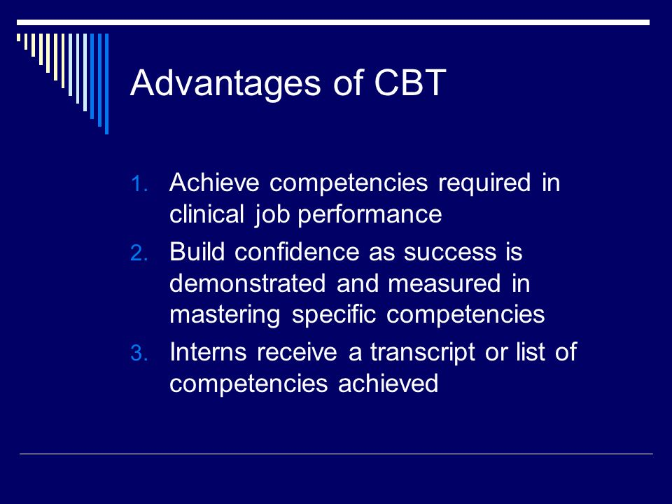 Advantages of CBT 1. Achieve competencies required in clinical job performance 2.