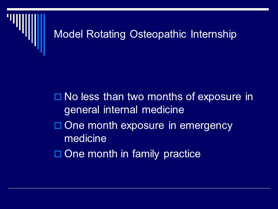 Model Rotating Osteopathic Internship No less than two months of exposure in general internal medicine One month exposure in emergency medicine One month in family practice