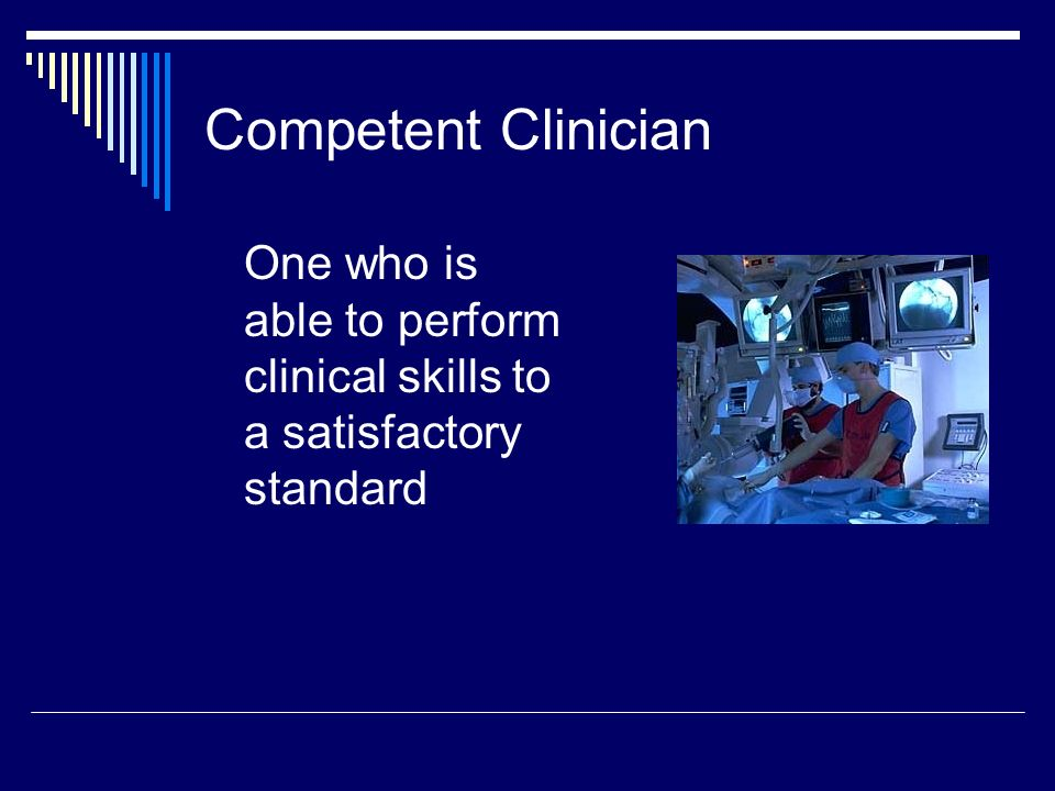 Competent Clinician One who is able to perform clinical skills to a satisfactory standard
