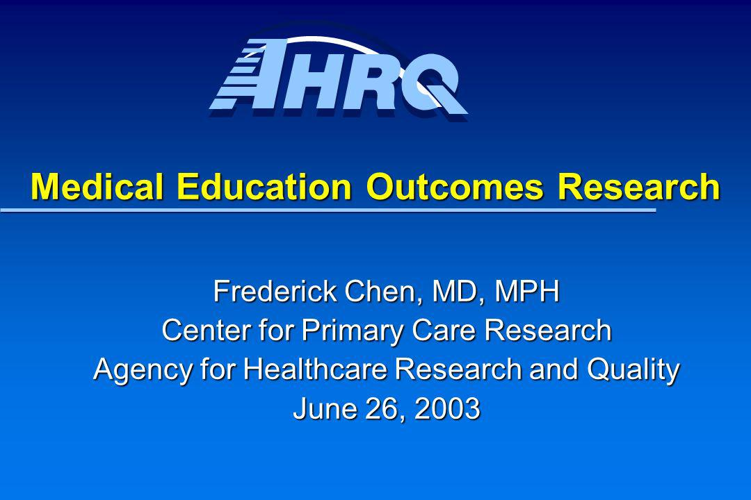 Medical Education Outcomes Research Frederick Chen, MD, MPH Center for Primary Care Research Agency for Healthcare Research and Quality June 26, 2003