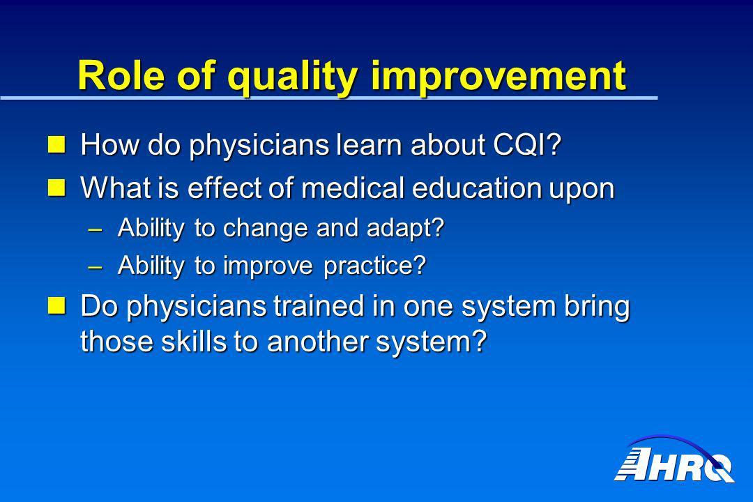Role of quality improvement How do physicians learn about CQI? How do physicians learn about CQI? What is effect of medical education upon What is eff