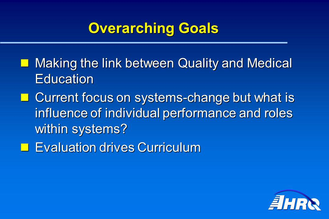 Overarching Goals Making the link between Quality and Medical Education Making the link between Quality and Medical Education Current focus on systems