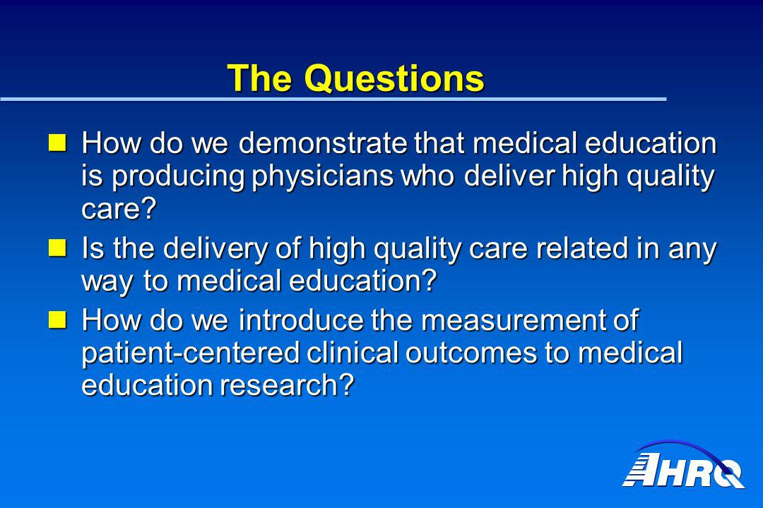 The Questions How do we demonstrate that medical education is producing physicians who deliver high quality care? How do we demonstrate that medical e