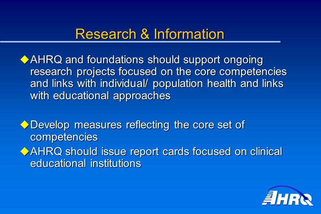 Research & Information AHRQ and foundations should support ongoing research projects focused on the core competencies and links with individual/ popul