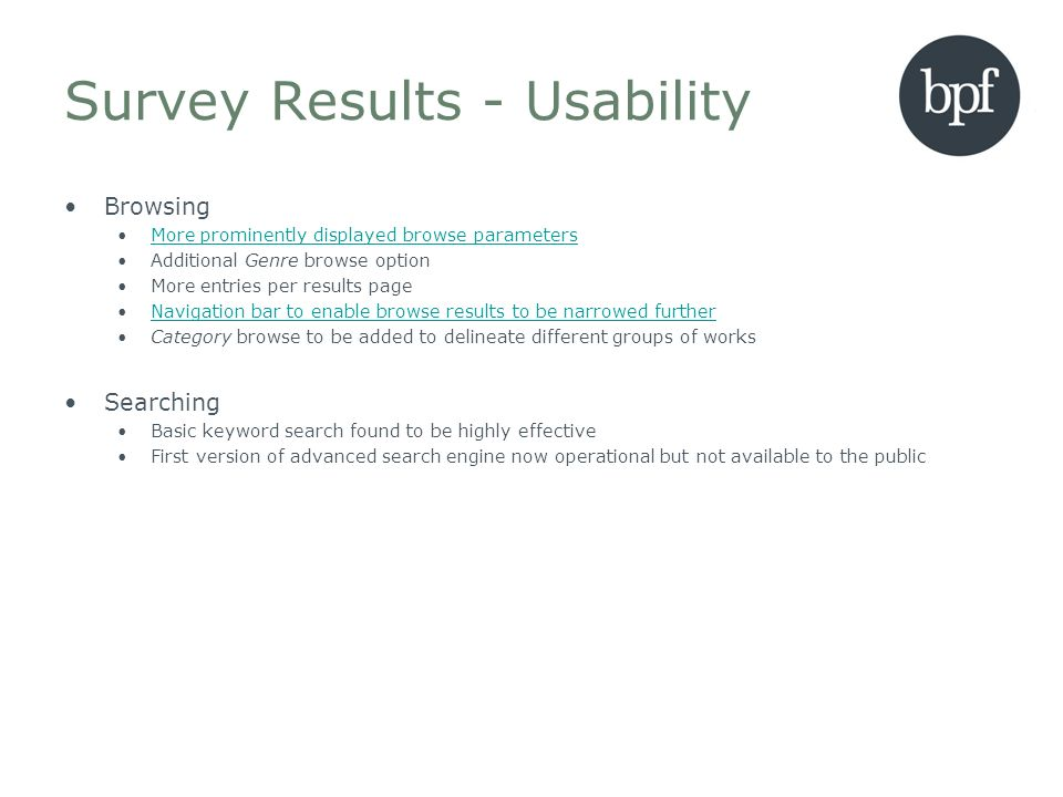 Survey Results - Usability Browsing More prominently displayed browse parameters Additional Genre browse option More entries per results page Navigation bar to enable browse results to be narrowed further Category browse to be added to delineate different groups of works Searching Basic keyword search found to be highly effective First version of advanced search engine now operational but not available to the public