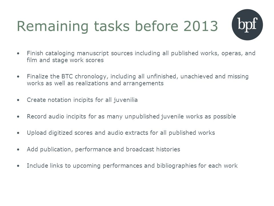 Remaining tasks before 2013 Finish cataloging manuscript sources including all published works, operas, and film and stage work scores Finalize the BT