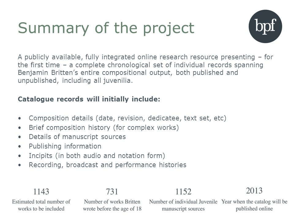 Summary of the project A publicly available, fully integrated online research resource presenting – for the first time – a complete chronological set of individual records spanning Benjamin Brittens entire compositional output, both published and unpublished, including all juvenilia.