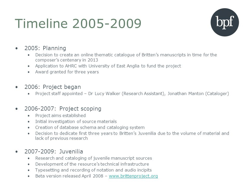 Timeline 2005-2009 2005: Planning Decision to create an online thematic catalogue of Brittens manuscripts in time for the composers centenary in 2013 Application to AHRC with University of East Anglia to fund the project Award granted for three years 2006: Project began Project staff appointed – Dr Lucy Walker (Research Assistant), Jonathan Manton (Cataloger) 2006-2007: Project scoping Project aims established Initial investigation of source materials Creation of database schema and cataloging system Decision to dedicate first three years to Brittens Juvenilia due to the volume of material and lack of previous research 2007-2009: Juvenilia Research and cataloging of juvenile manuscript sources Development of the resources technical infrastructure Typesetting and recording of notation and audio incipits Beta version released April 2008 – www.brittenproject.orgwww.brittenproject.org