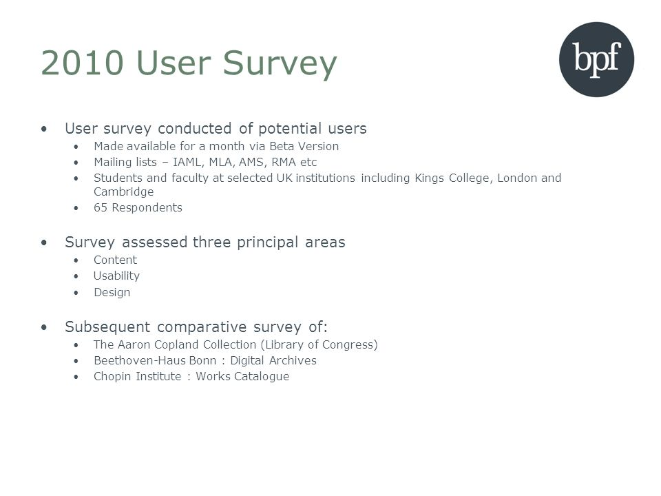 2010 User Survey User survey conducted of potential users Made available for a month via Beta Version Mailing lists – IAML, MLA, AMS, RMA etc Students and faculty at selected UK institutions including Kings College, London and Cambridge 65 Respondents Survey assessed three principal areas Content Usability Design Subsequent comparative survey of: The Aaron Copland Collection (Library of Congress) Beethoven-Haus Bonn : Digital Archives Chopin Institute : Works Catalogue
