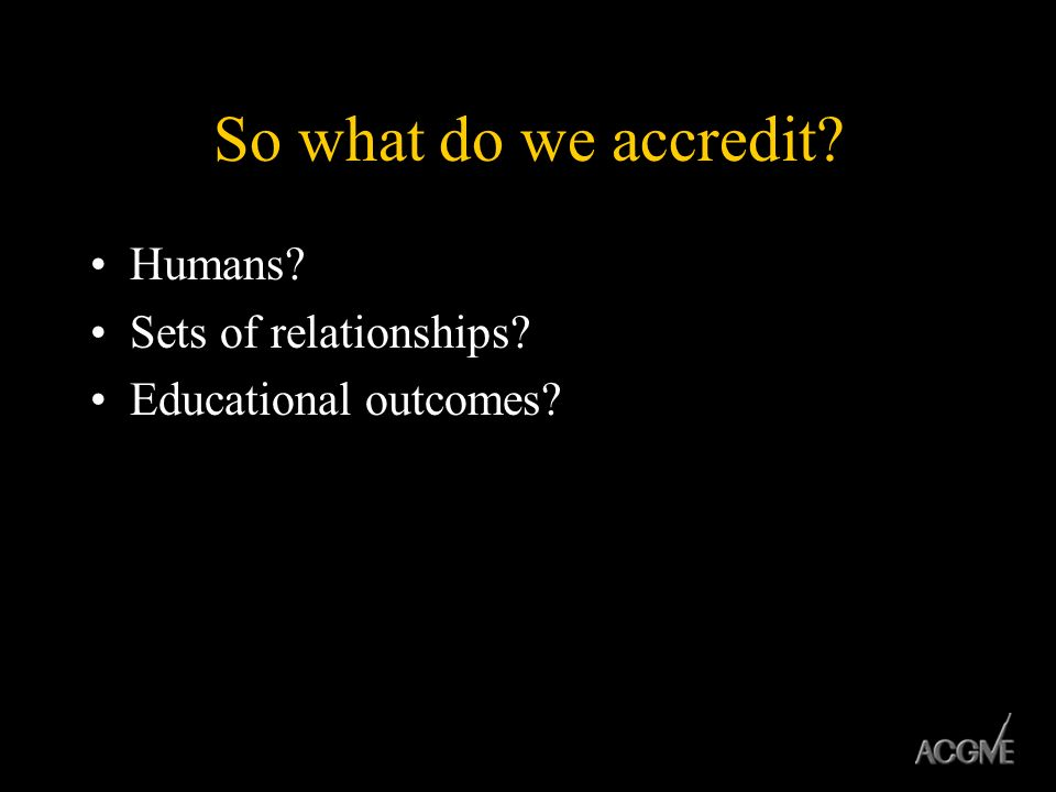 So what do we accredit? Humans? Sets of relationships? Educational outcomes?