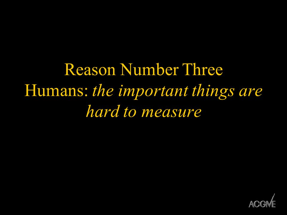 Reason Number Three Humans: the important things are hard to measure