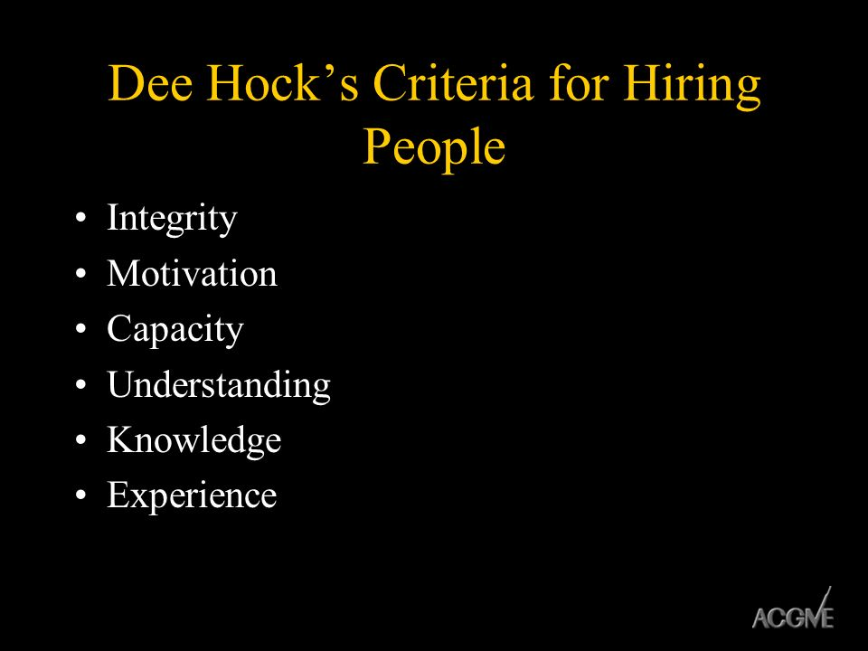 Dee Hocks Criteria for Hiring People Integrity Motivation Capacity Understanding Knowledge Experience