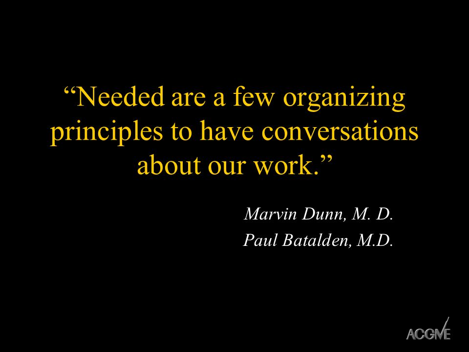 Needed are a few organizing principles to have conversations about our work. Marvin Dunn, M. D. Paul Batalden, M.D.