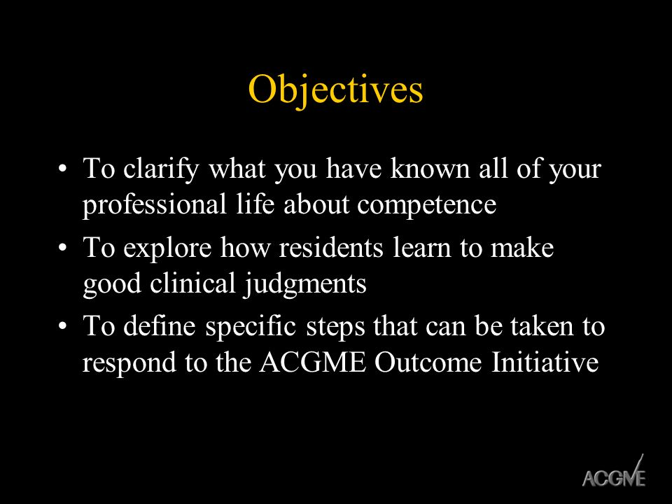 Objectives To clarify what you have known all of your professional life about competence To explore how residents learn to make good clinical judgment