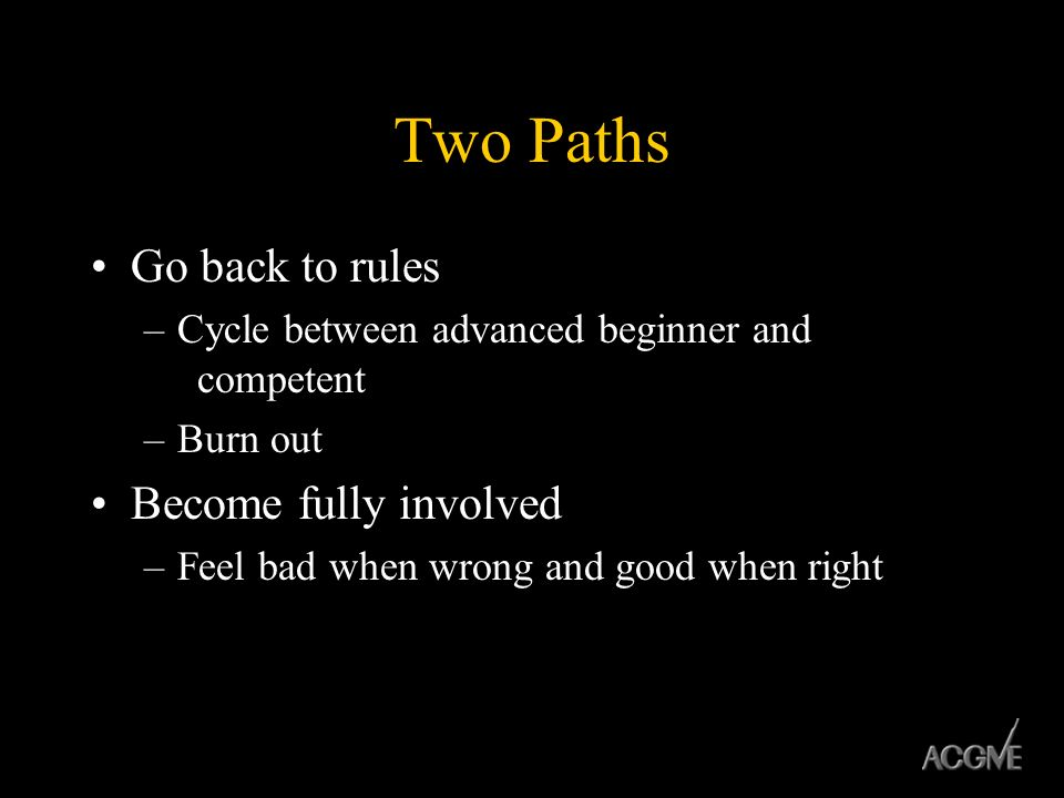Two Paths Go back to rules –Cycle between advanced beginner and competent –Burn out Become fully involved –Feel bad when wrong and good when right