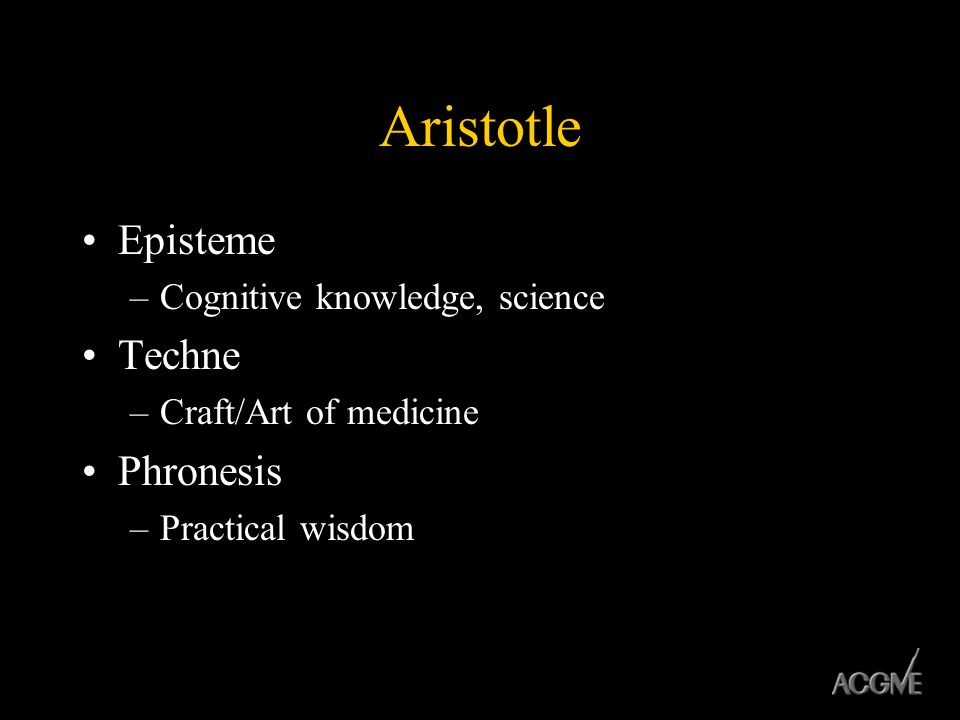 Aristotle Episteme –Cognitive knowledge, science Techne –Craft/Art of medicine Phronesis –Practical wisdom