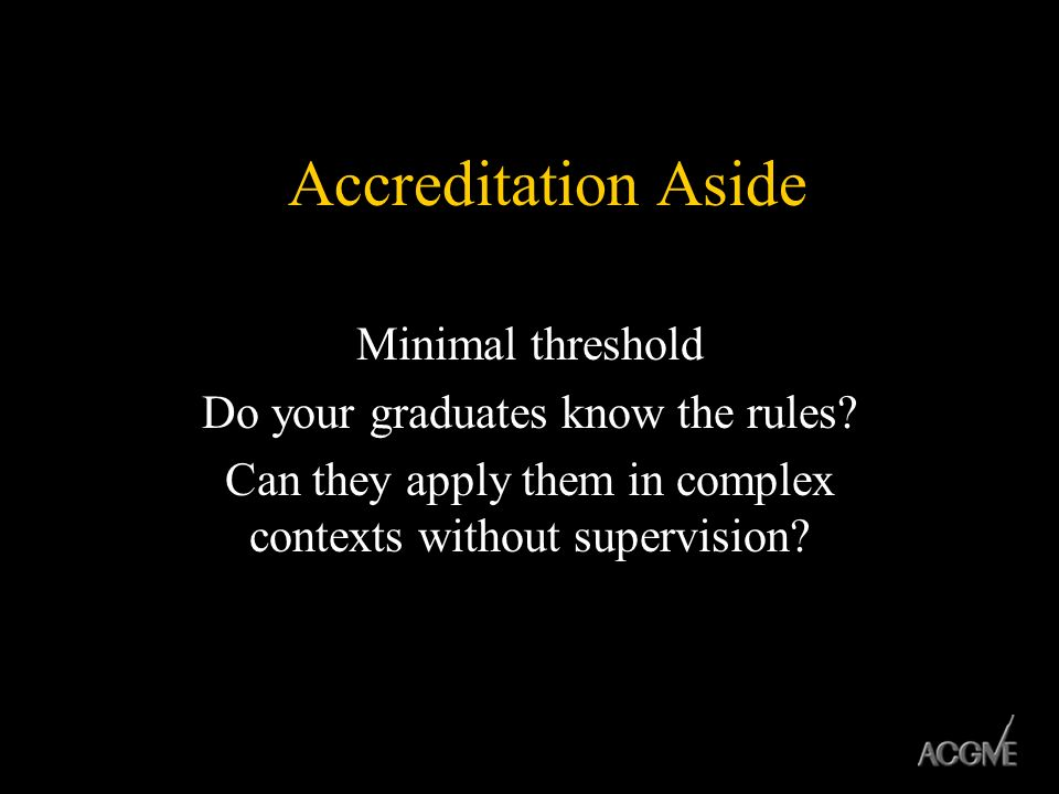 Accreditation Aside Minimal threshold Do your graduates know the rules? Can they apply them in complex contexts without supervision?