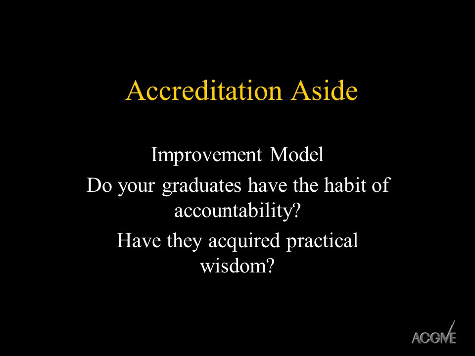 Accreditation Aside Improvement Model Do your graduates have the habit of accountability? Have they acquired practical wisdom?